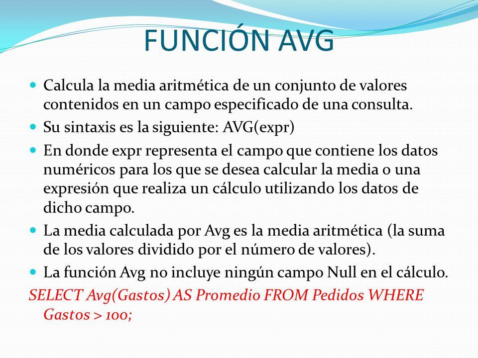FUNCIÓN AVG Calcula la media aritmética de un conjunto de valores contenidos en un campo especificado de una consulta. Su sintaxis es la siguiente: AV