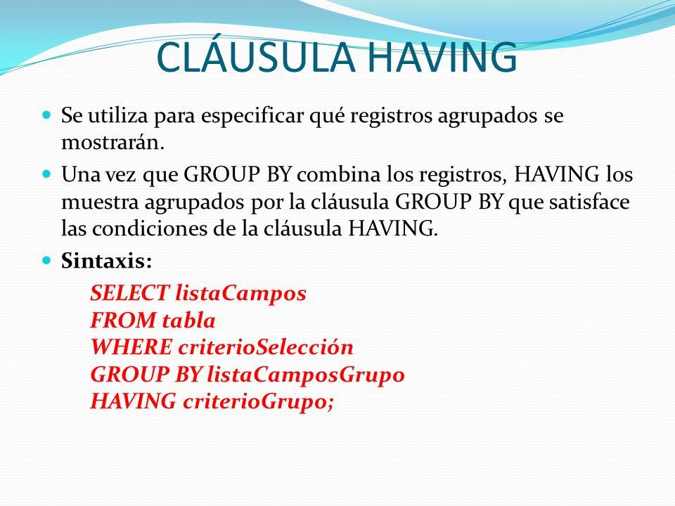 CLÁUSULA HAVING Se utiliza para especificar qué registros agrupados se mostrarán. Una vez que GROUP BY combina los registros, HAVING los muestra agrup