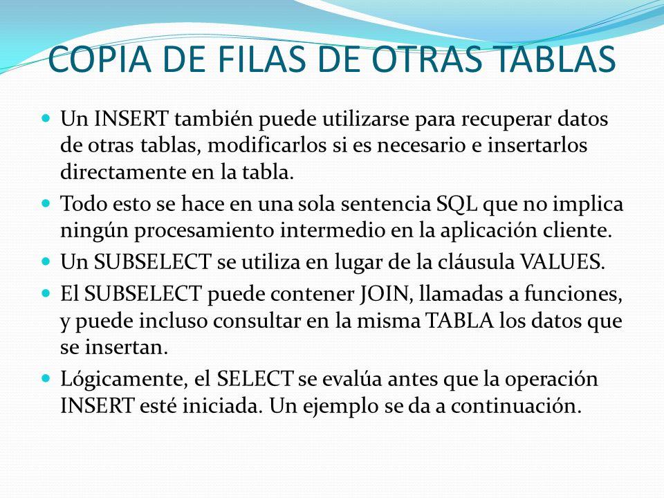 COPIA DE FILAS DE OTRAS TABLAS Un INSERT también puede utilizarse para recuperar datos de otras tablas, modificarlos si es necesario e insertarlos dir