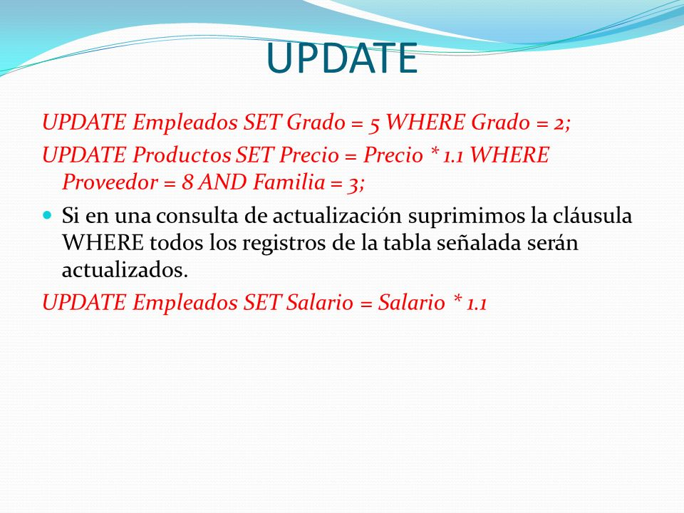 UPDATE UPDATE Empleados SET Grado = 5 WHERE Grado = 2; UPDATE Productos SET Precio = Precio * 1.1 WHERE Proveedor = 8 AND Familia = 3; Si en una consu