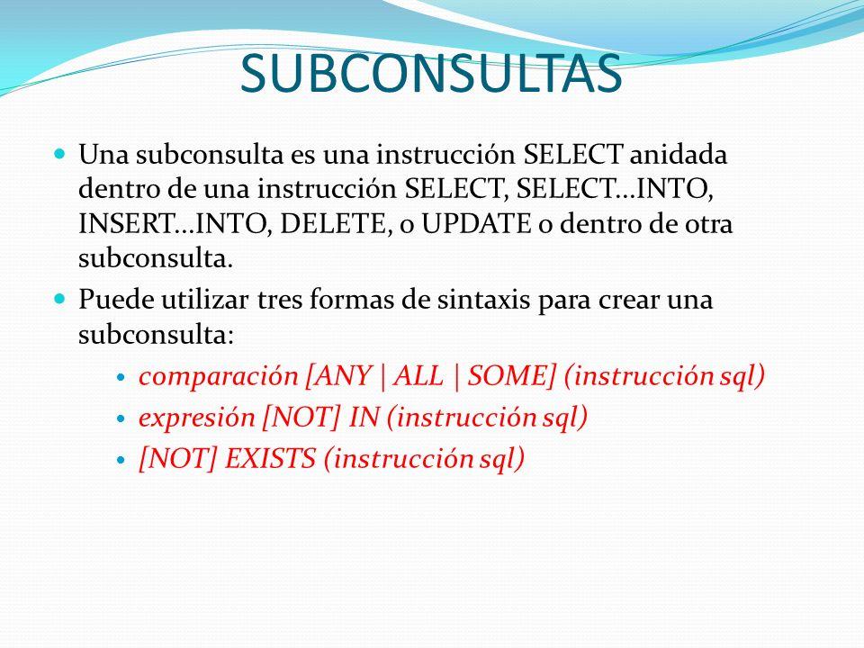 SUBCONSULTAS Una subconsulta es una instrucción SELECT anidada dentro de una instrucción SELECT, SELECT...INTO, INSERT...INTO, DELETE, o UPDATE o dent