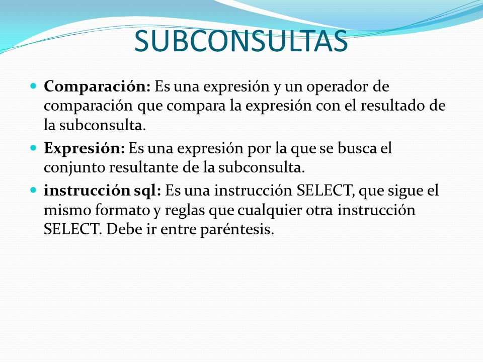 SUBCONSULTAS Comparación: Es una expresión y un operador de comparación que compara la expresión con el resultado de la subconsulta. Expresión: Es una