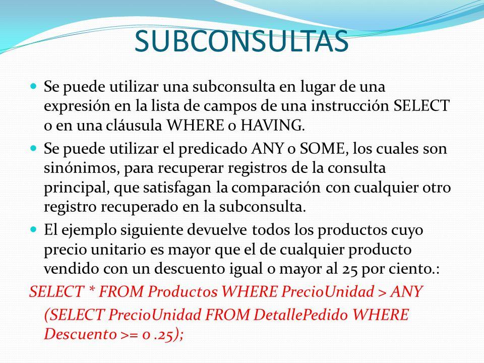 SUBCONSULTAS Se puede utilizar una subconsulta en lugar de una expresión en la lista de campos de una instrucción SELECT o en una cláusula WHERE o HAV