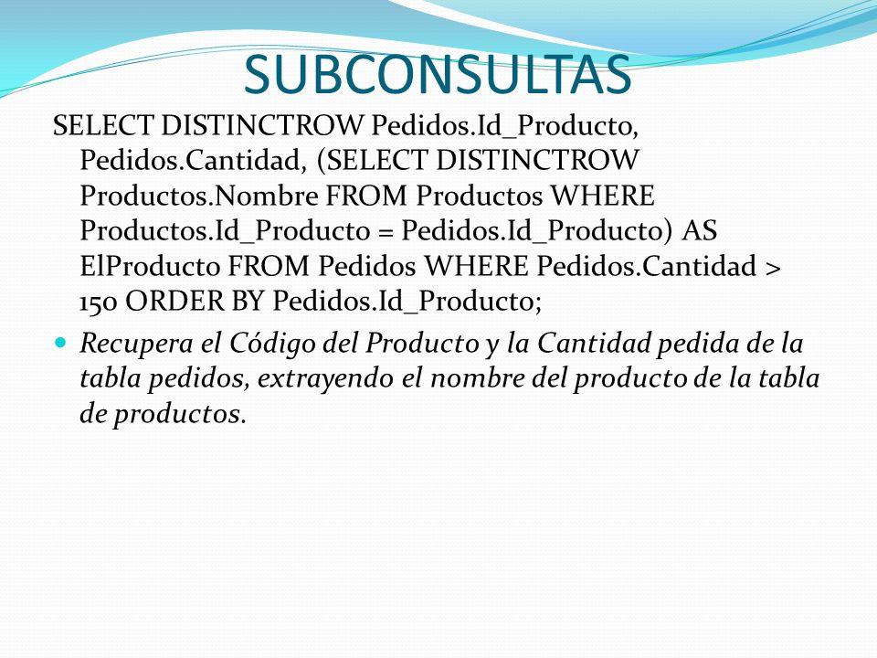 SUBCONSULTAS SELECT DISTINCTROW Pedidos.Id_Producto, Pedidos.Cantidad, (SELECT DISTINCTROW Productos.Nombre FROM Productos WHERE Productos.Id_Producto