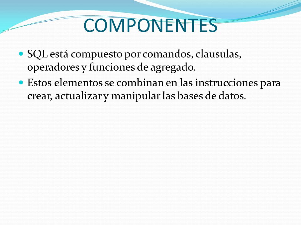 COMPONENTES SQL está compuesto por comandos, clausulas, operadores y funciones de agregado. Estos elementos se combinan en las instrucciones para crea