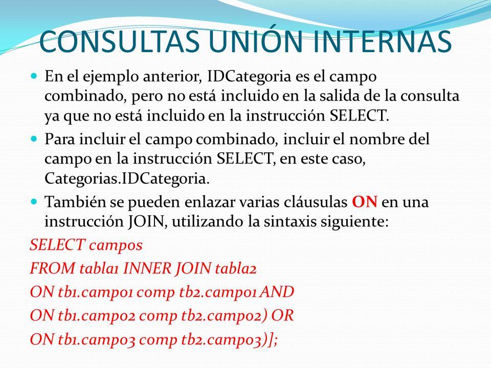 CONSULTAS UNIÓN INTERNAS En el ejemplo anterior, IDCategoria es el campo combinado, pero no está incluido en la salida de la consulta ya que no está i