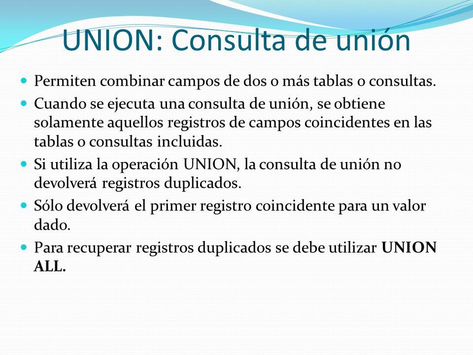 UNION: Consulta de unión Permiten combinar campos de dos o más tablas o consultas. Cuando se ejecuta una consulta de unión, se obtiene solamente aquel