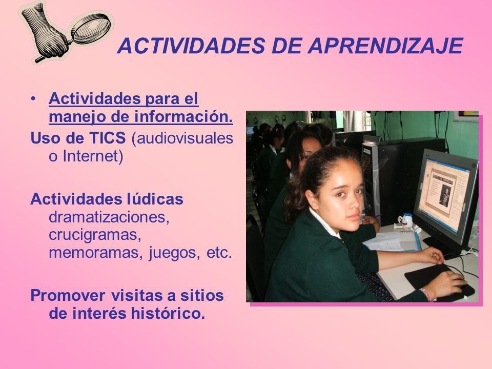 ACTIVIDADES DE APRENDIZAJE Actividades para el manejo de información. Uso de TICS (audiovisuales o Internet) Actividades lúdicas dramatizaciones, cruc