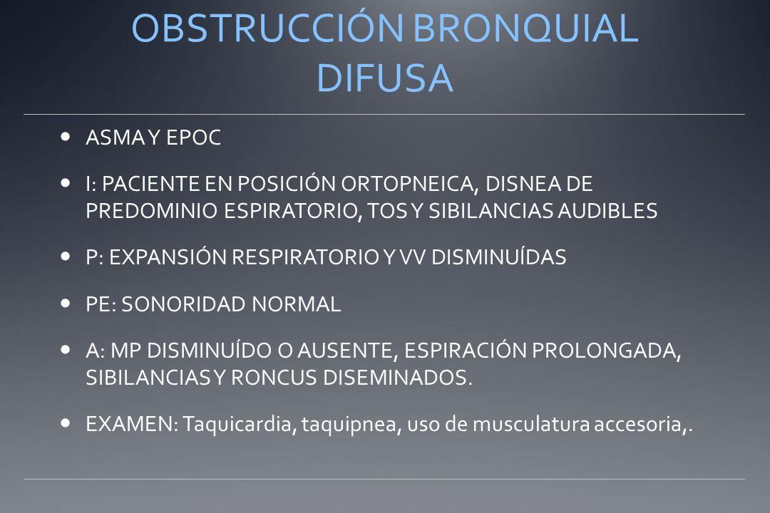 OBSTRUCCIÓN BRONQUIAL DIFUSA ASMA Y EPOC I: PACIENTE EN POSICIÓN ORTOPNEICA, DISNEA DE PREDOMINIO ESPIRATORIO, TOS Y SIBILANCIAS AUDIBLES P: EXPANSIÓN RESPIRATORIO Y VV DISMINUÍDAS PE: SONORIDAD NORMAL A: MP DISMINUÍDO O AUSENTE, ESPIRACIÓN PROLONGADA, SIBILANCIAS Y RONCUS DISEMINADOS.