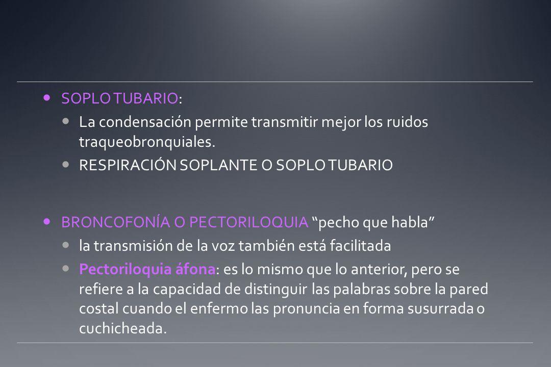 SOPLO TUBARIO: La condensación permite transmitir mejor los ruidos traqueobronquiales. RESPIRACIÓN SOPLANTE O SOPLO TUBARIO BRONCOFONÍA O PECTORILOQUI