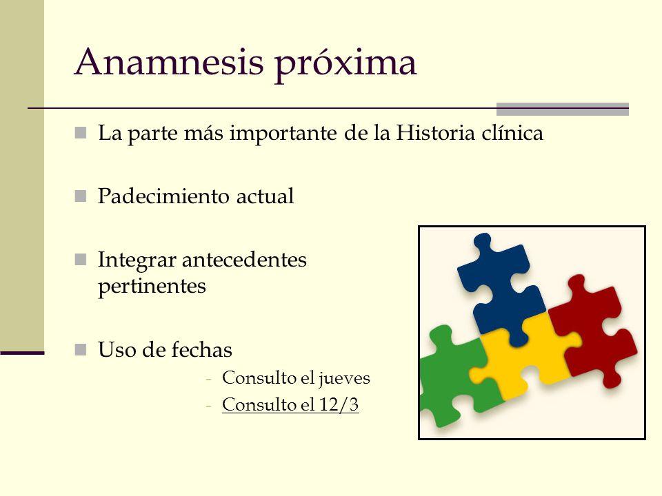 Anamnesis próxima La parte más importante de la Historia clínica Padecimiento actual Integrar antecedentes pertinentes Uso de fechas -Consulto el juev