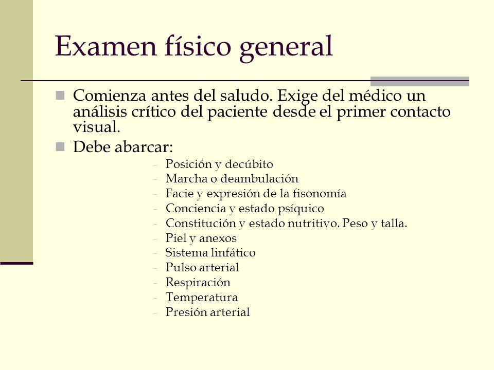 Examen físico general Comienza antes del saludo. Exige del médico un análisis crítico del paciente desde el primer contacto visual. Debe abarcar: -Pos