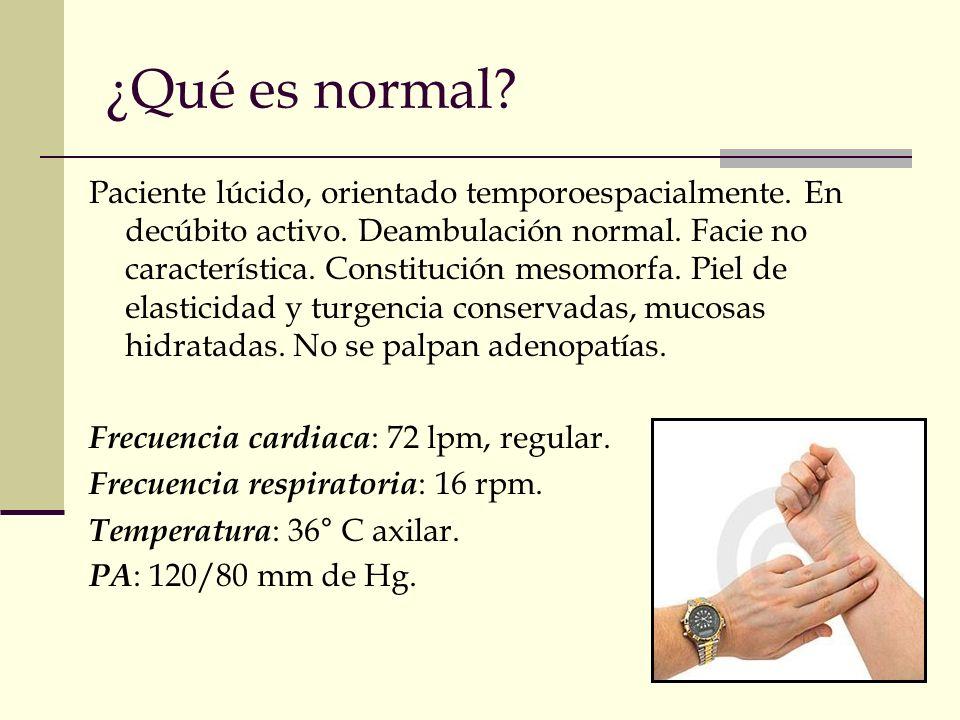 ¿Qué es normal? Paciente lúcido, orientado temporoespacialmente. En decúbito activo. Deambulación normal. Facie no característica. Constitución mesomo