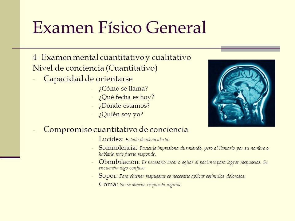 Examen Físico General 4- Examen mental cuantitativo y cualitativo Nivel de conciencia (Cuantitativo) - Capacidad de orientarse -¿Cómo se llama? -¿Qué