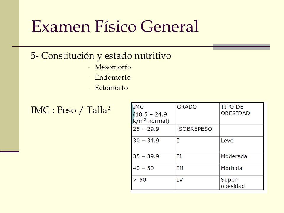Examen Físico General 5- Constitución y estado nutritivo -Mesomorfo -Endomorfo -Ectomorfo IMC : Peso / Talla 2