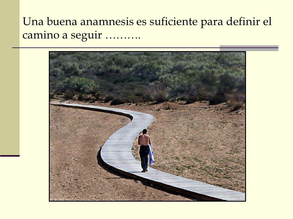 Una buena anamnesis es suficiente para definir el camino a seguir ……….