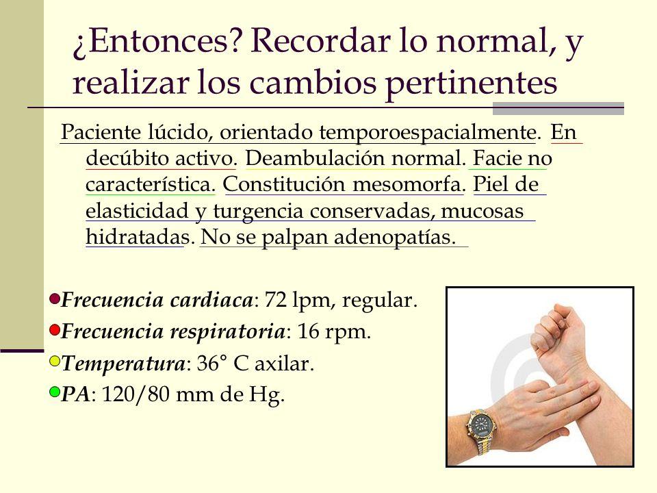 ¿Entonces? Recordar lo normal, y realizar los cambios pertinentes Paciente lúcido, orientado temporoespacialmente. En decúbito activo. Deambulación no