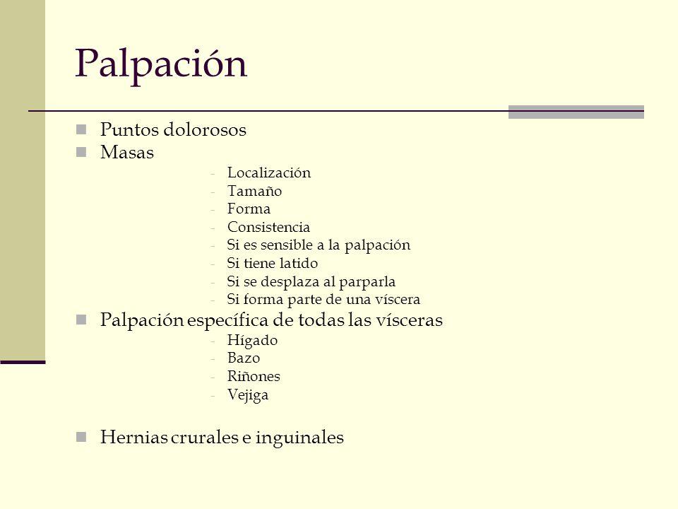 Palpación Puntos dolorosos Masas -Localización -Tamaño -Forma -Consistencia -Si es sensible a la palpación -Si tiene latido -Si se desplaza al parparl