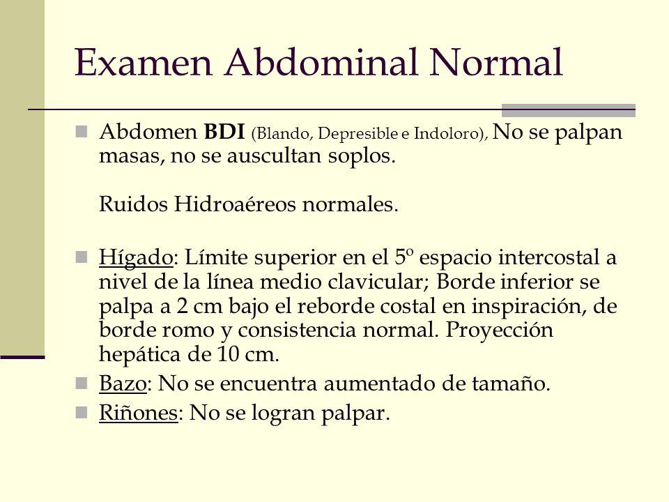 Examen Abdominal Normal Abdomen BDI (Blando, Depresible e Indoloro), No se palpan masas, no se auscultan soplos. Ruidos Hidroaéreos normales. Hígado: