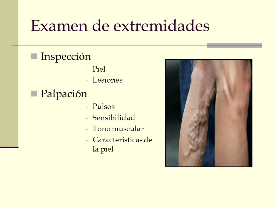 Examen de extremidades Inspección -Piel -Lesiones Palpación -Pulsos -Sensibilidad -Tono muscular -Características de la piel