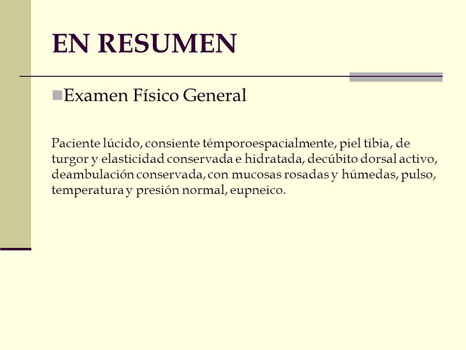EN RESUMEN Examen Físico General Paciente lúcido, consiente témporoespacialmente, piel tibia, de turgor y elasticidad conservada e hidratada, decúbito