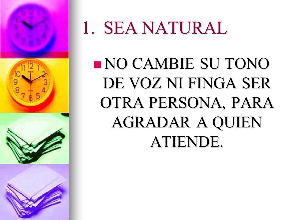 1.SEA NATURAL NO CAMBIE SU TONO DE VOZ NI FINGA SER OTRA PERSONA, PARA AGRADAR A QUIEN ATIENDE. NO CAMBIE SU TONO DE VOZ NI FINGA SER OTRA PERSONA, PA