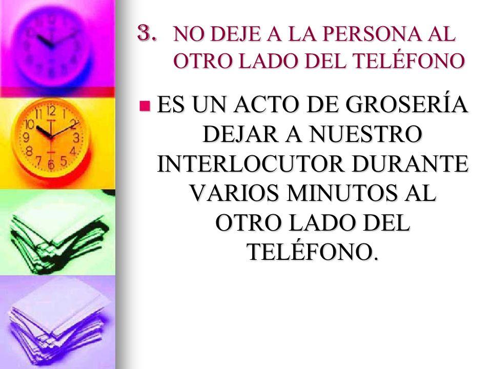 3. NO DEJE A LA PERSONA AL OTRO LADO DEL TELÉFONO ES UN ACTO DE GROSERÍA DEJAR A NUESTRO INTERLOCUTOR DURANTE VARIOS MINUTOS AL OTRO LADO DEL TELÉFONO