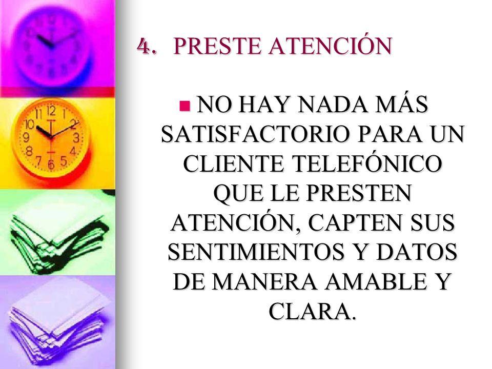 4. PRESTE ATENCIÓN NO HAY NADA MÁS SATISFACTORIO PARA UN CLIENTE TELEFÓNICO QUE LE PRESTEN ATENCIÓN, CAPTEN SUS SENTIMIENTOS Y DATOS DE MANERA AMABLE