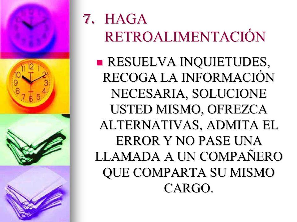 7. HAGA RETROALIMENTACIÓN RESUELVA INQUIETUDES, RECOGA LA INFORMACIÓN NECESARIA, SOLUCIONE USTED MISMO, OFREZCA ALTERNATIVAS, ADMITA EL ERROR Y NO PAS