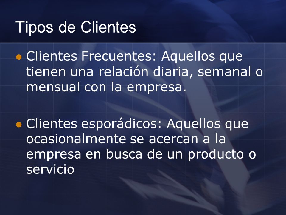 Clientes Frecuentes: Aquellos que tienen una relación diaria, semanal o mensual con la empresa. Clientes esporádicos: Aquellos que ocasionalmente se a