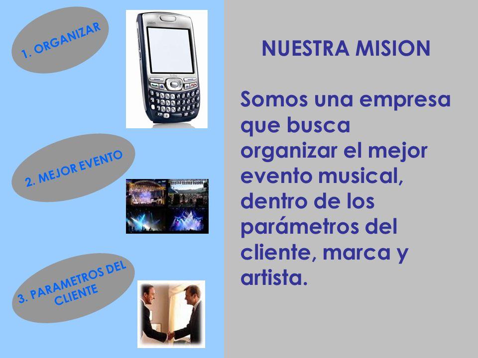 NUESTRA MISION Somos una empresa que busca organizar el mejor evento musical, dentro de los parámetros del cliente, marca y artista. 1. ORGANIZAR 2. M