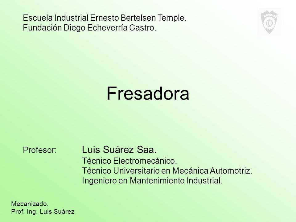 Fresadora Profesor: Luis Suárez Saa. Técnico Electromecánico. Técnico Universitario en Mecánica Automotriz. Ingeniero en Mantenimiento Industrial. Esc