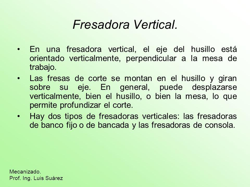 Fresadora Vertical. En una fresadora vertical, el eje del husillo está orientado verticalmente, perpendicular a la mesa de trabajo. Las fresas de cort