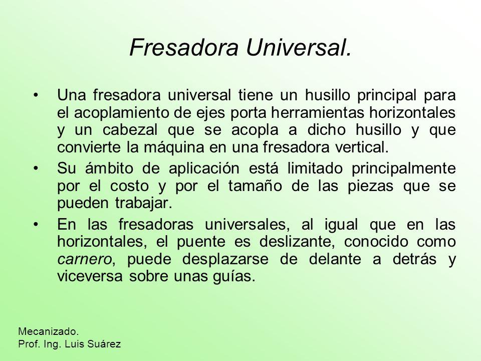 Fresadora Universal. Una fresadora universal tiene un husillo principal para el acoplamiento de ejes porta herramientas horizontales y un cabezal que