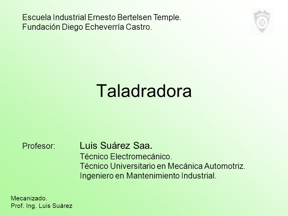 Taladradora Profesor: Luis Suárez Saa. Técnico Electromecánico. Técnico Universitario en Mecánica Automotriz. Ingeniero en Mantenimiento Industrial. E