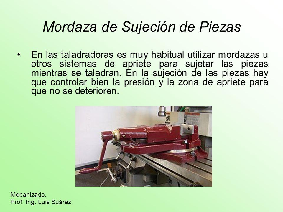 Mordaza de Sujeción de Piezas En las taladradoras es muy habitual utilizar mordazas u otros sistemas de apriete para sujetar las piezas mientras se ta