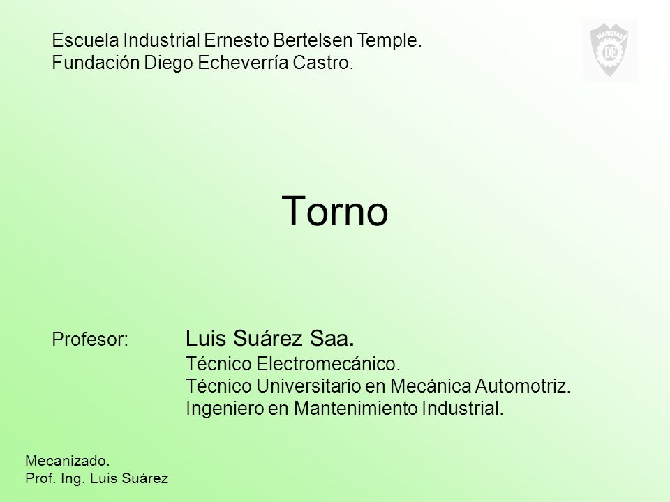 Torno Profesor: Luis Suárez Saa. Técnico Electromecánico. Técnico Universitario en Mecánica Automotriz. Ingeniero en Mantenimiento Industrial. Escuela