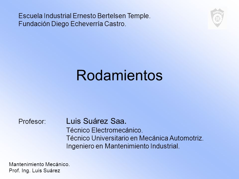 Rodamientos Profesor: Luis Suárez Saa. Técnico Electromecánico. Técnico Universitario en Mecánica Automotriz. Ingeniero en Mantenimiento Industrial. E