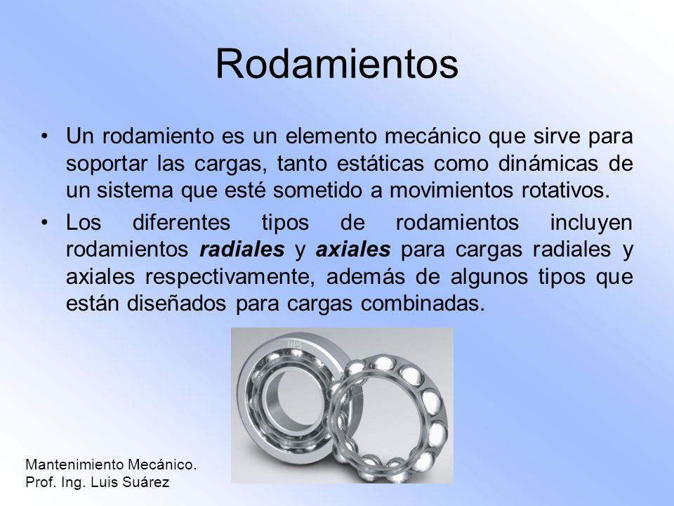 Rodamientos Un rodamiento es un elemento mecánico que sirve para soportar las cargas, tanto estáticas como dinámicas de un sistema que esté sometido a
