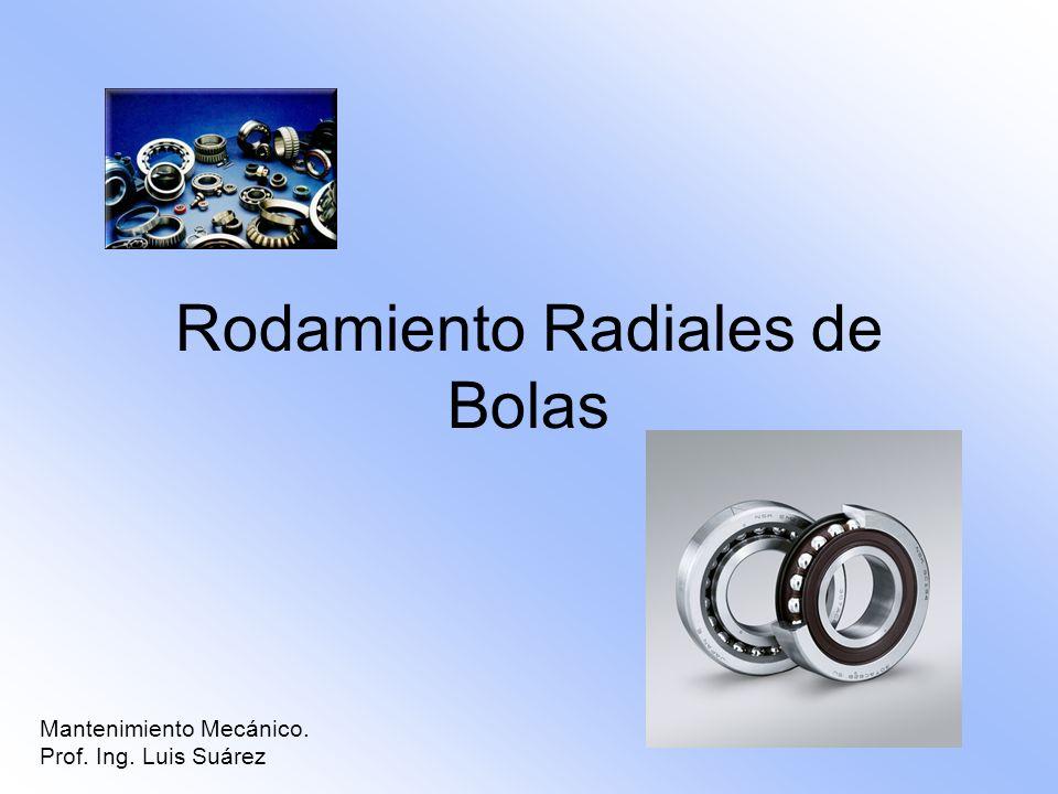 Rodamiento Radiales de Bolas Mantenimiento Mecánico. Prof. Ing. Luis Suárez