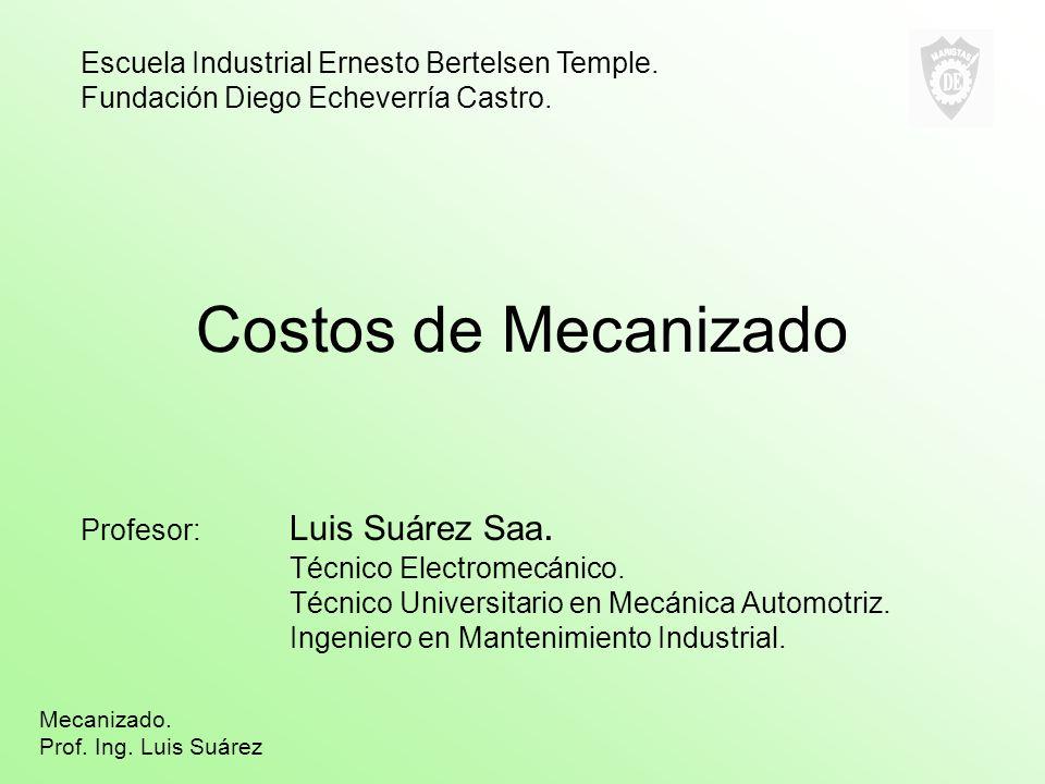Costos de Mecanizado Profesor: Luis Suárez Saa.Técnico Electromecánico.