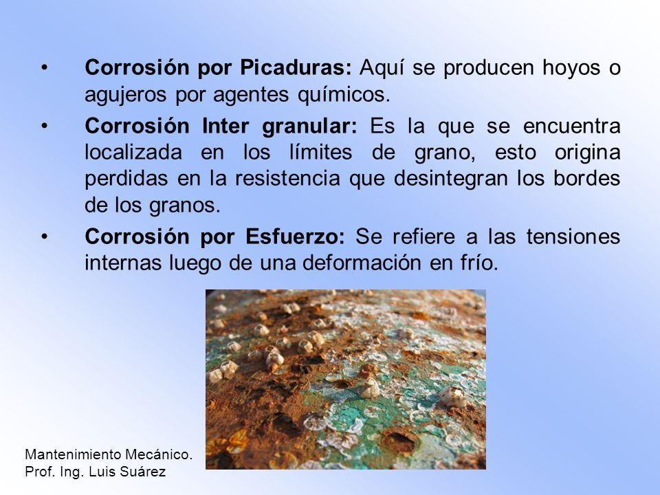 Corrosión por Picaduras: Aquí se producen hoyos o agujeros por agentes químicos. Corrosión Inter granular: Es la que se encuentra localizada en los lí