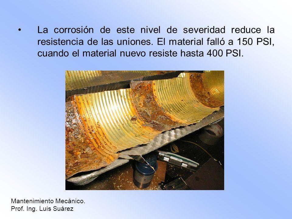 La corrosión de este nivel de severidad reduce la resistencia de las uniones. El material falló a 150 PSI, cuando el material nuevo resiste hasta 400