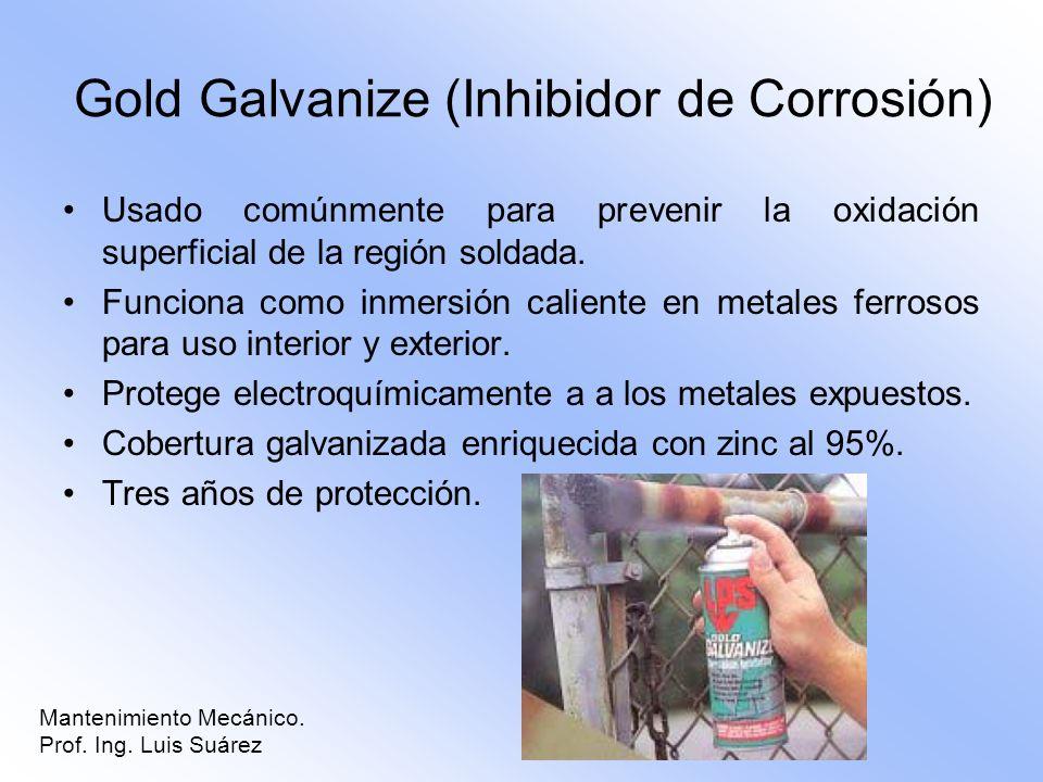 Mantenimiento Mecánico. Prof. Ing. Luis Suárez Gold Galvanize (Inhibidor de Corrosión) Usado comúnmente para prevenir la oxidación superficial de la r