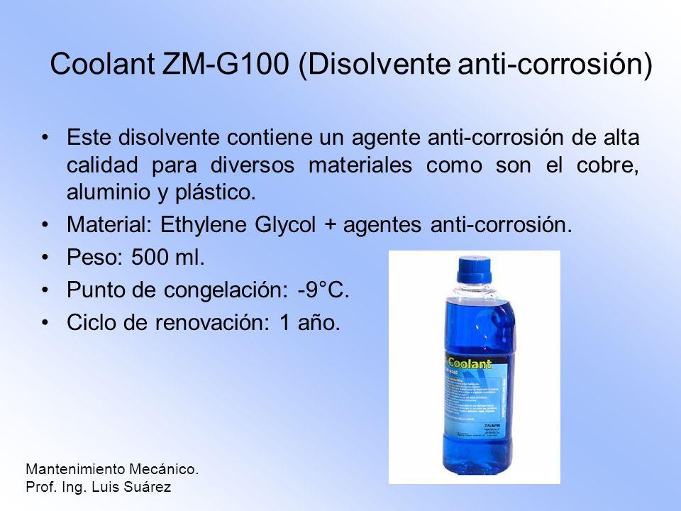 Mantenimiento Mecánico. Prof. Ing. Luis Suárez Coolant ZM-G100 (Disolvente anti-corrosión) Este disolvente contiene un agente anti-corrosión de alta c