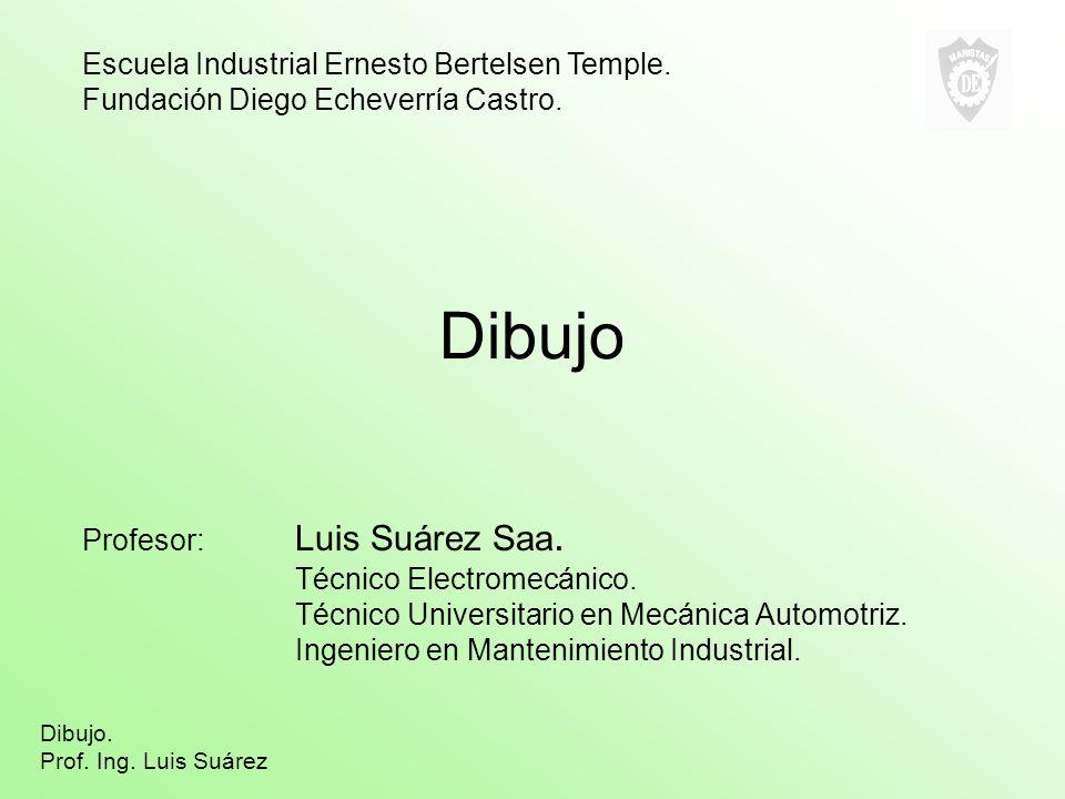 Dibujo Profesor: Luis Suárez Saa. Técnico Electromecánico. Técnico Universitario en Mecánica Automotriz. Ingeniero en Mantenimiento Industrial. Escuel
