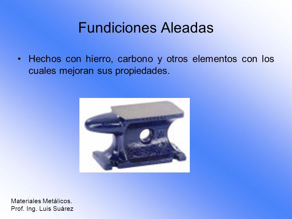 Fundiciones Aleadas Hechos con hierro, carbono y otros elementos con los cuales mejoran sus propiedades. Materiales Metálicos. Prof. Ing. Luis Suárez