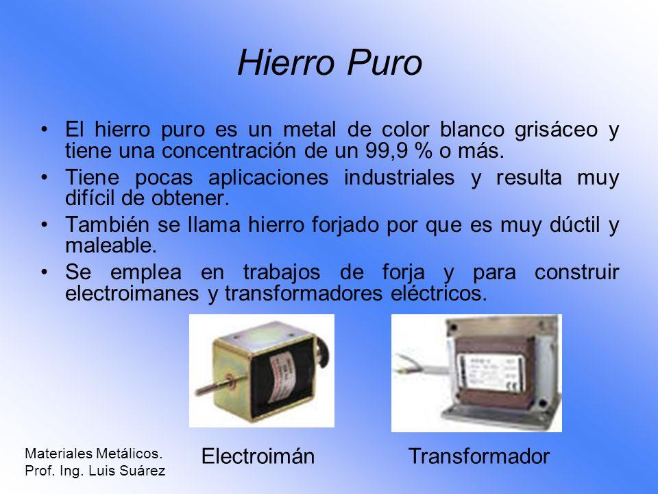 Hierro Puro El hierro puro es un metal de color blanco grisáceo y tiene una concentración de un 99,9 % o más. Tiene pocas aplicaciones industriales y