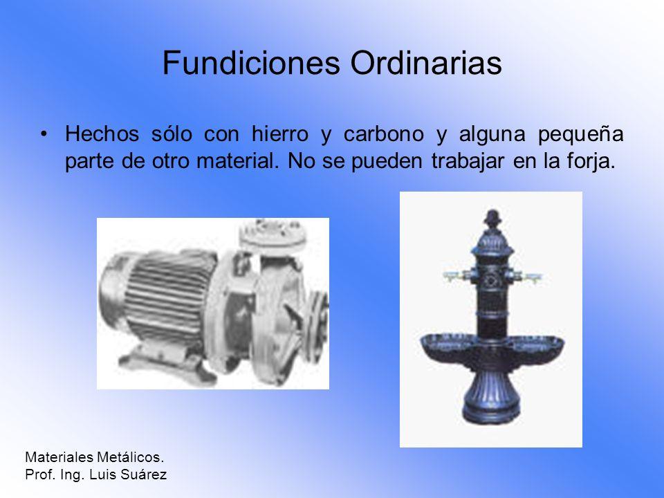 Fundiciones Ordinarias Hechos sólo con hierro y carbono y alguna pequeña parte de otro material. No se pueden trabajar en la forja. Materiales Metálic