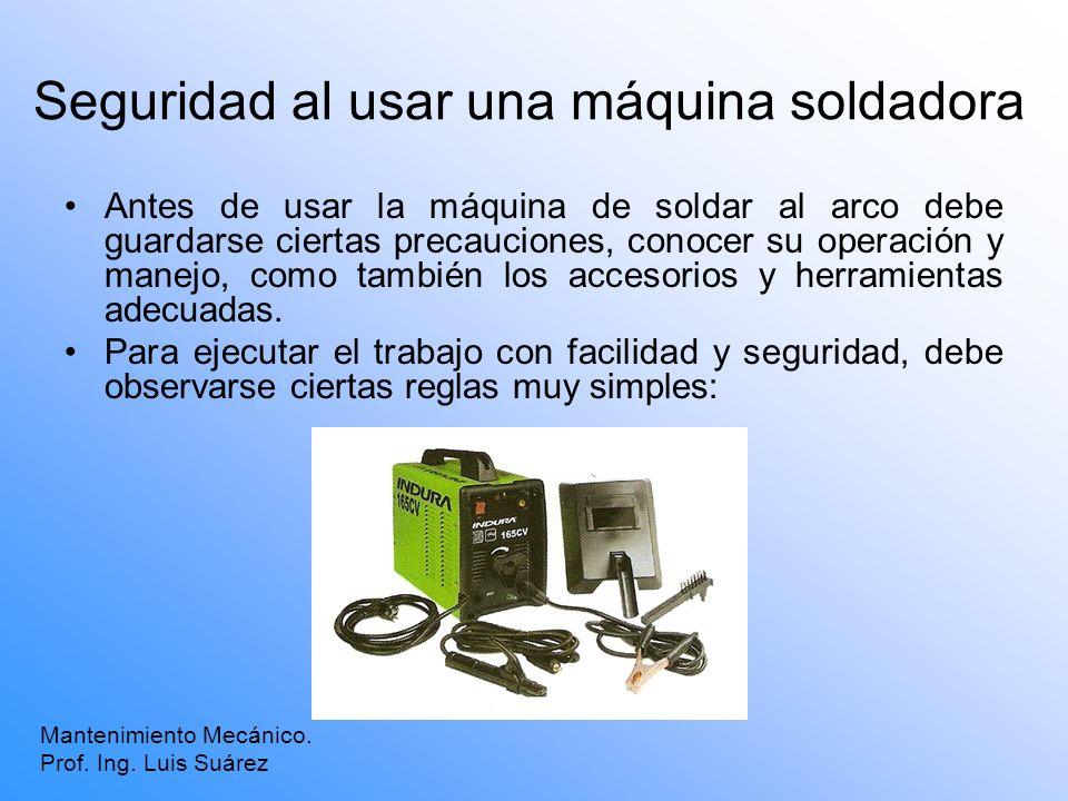 Seguridad al usar una máquina soldadora Antes de usar la máquina de soldar al arco debe guardarse ciertas precauciones, conocer su operación y manejo,